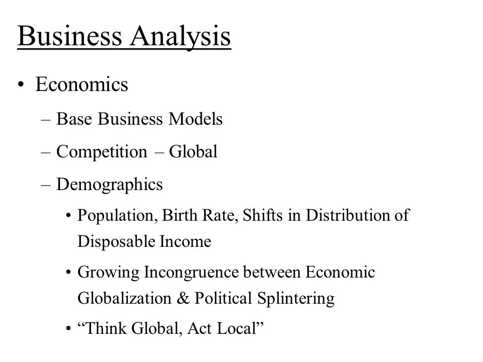 Business Analysis Economics –Base Business Models –Competition – Global –Demographics Population, Birth Rate, Shifts in Distribution of Disposable Income Growing Incongruence between Economic Globalization & Political Splintering Think Global, Act Local
