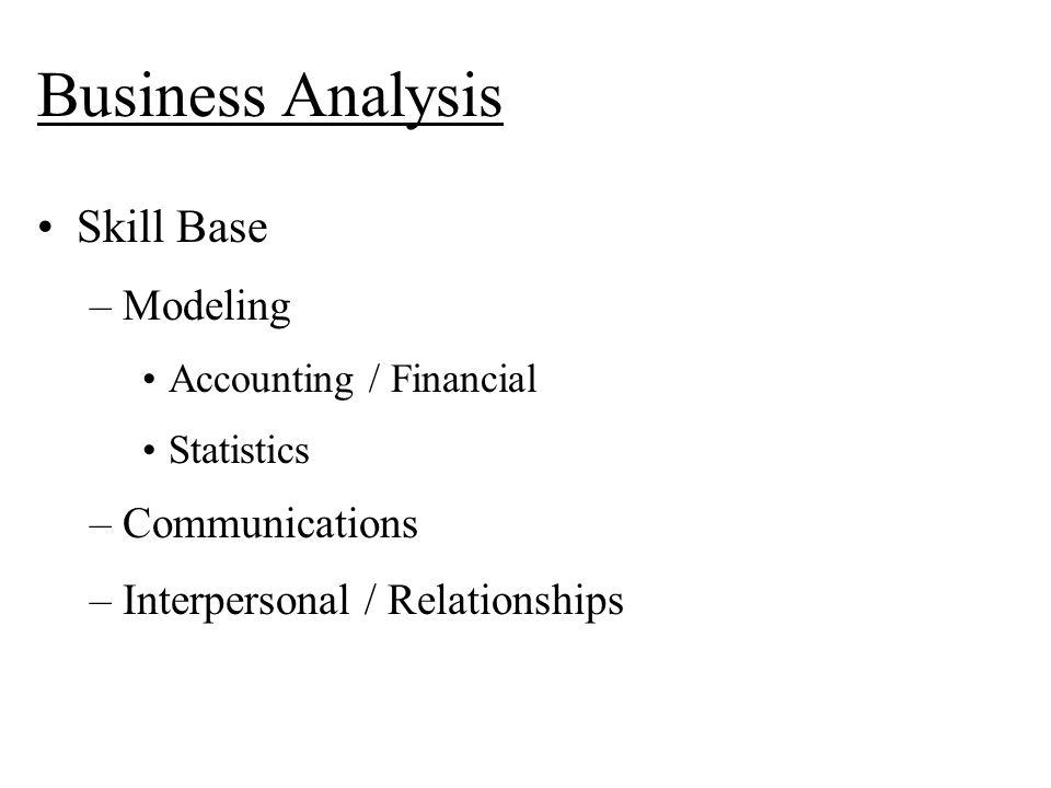 Business Analysis Skill Base –Modeling Accounting / Financial Statistics –Communications –Interpersonal / Relationships