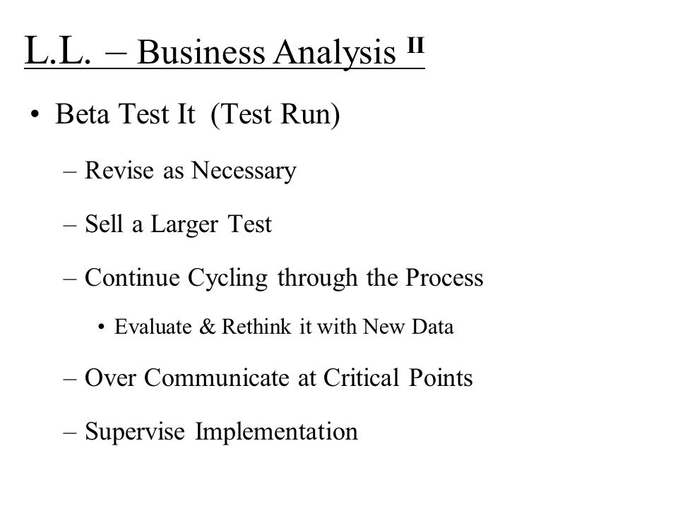 L.L. – Business Analysis II Beta Test It (Test Run) –Revise as Necessary –Sell a Larger Test –Continue Cycling through the Process Evaluate & Rethink
