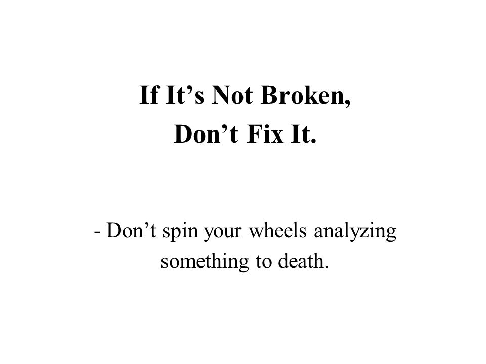 If It's Not Broken, Don't Fix It. - Don't spin your wheels analyzing something to death.