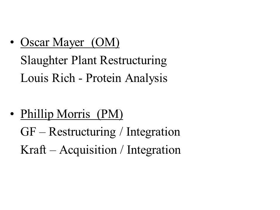 Oscar Mayer (OM) Slaughter Plant Restructuring Louis Rich - Protein Analysis Phillip Morris (PM) GF – Restructuring / Integration Kraft – Acquisition / Integration