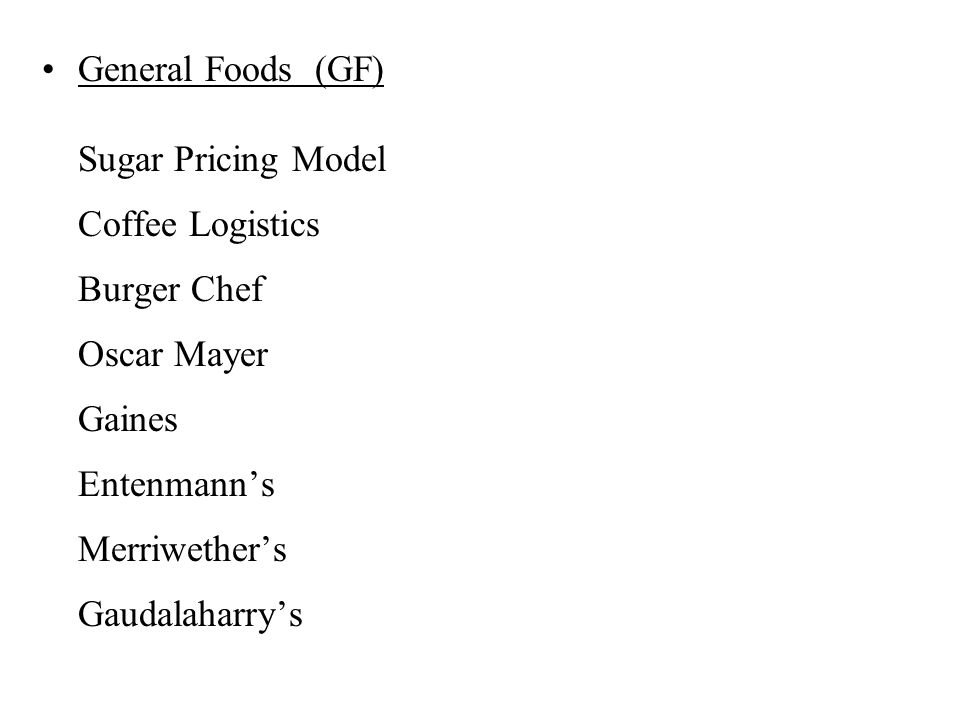 General Foods (GF) Sugar Pricing Model Coffee Logistics Burger Chef Oscar Mayer Gaines Entenmann's Merriwether's Gaudalaharry's