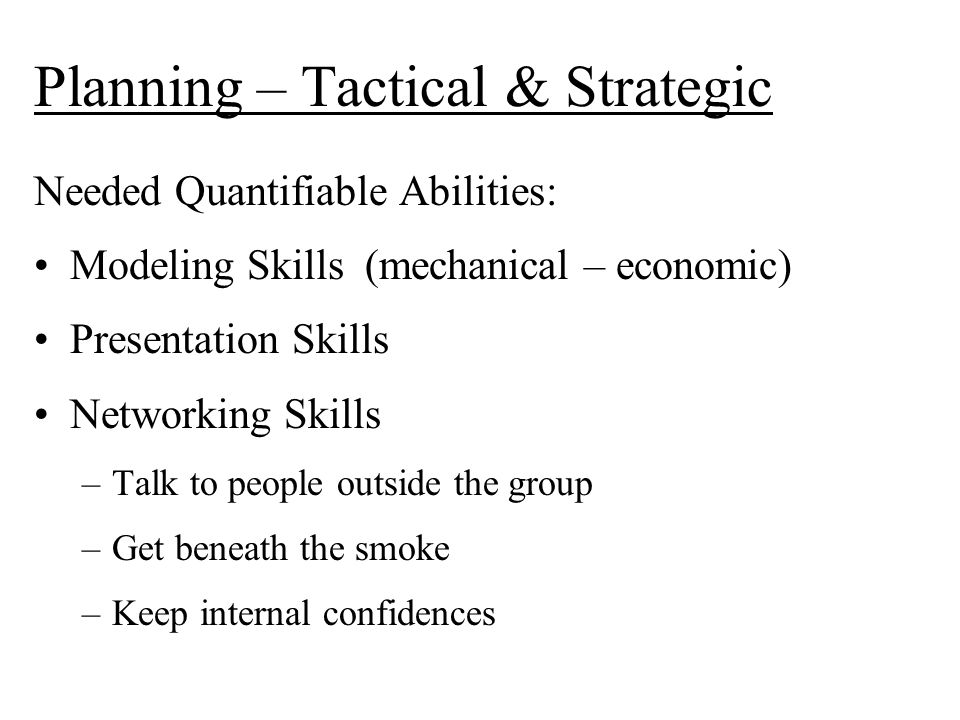 Planning – Tactical & Strategic Needed Quantifiable Abilities: Modeling Skills (mechanical – economic) Presentation Skills Networking Skills –Talk to people outside the group –Get beneath the smoke –Keep internal confidences