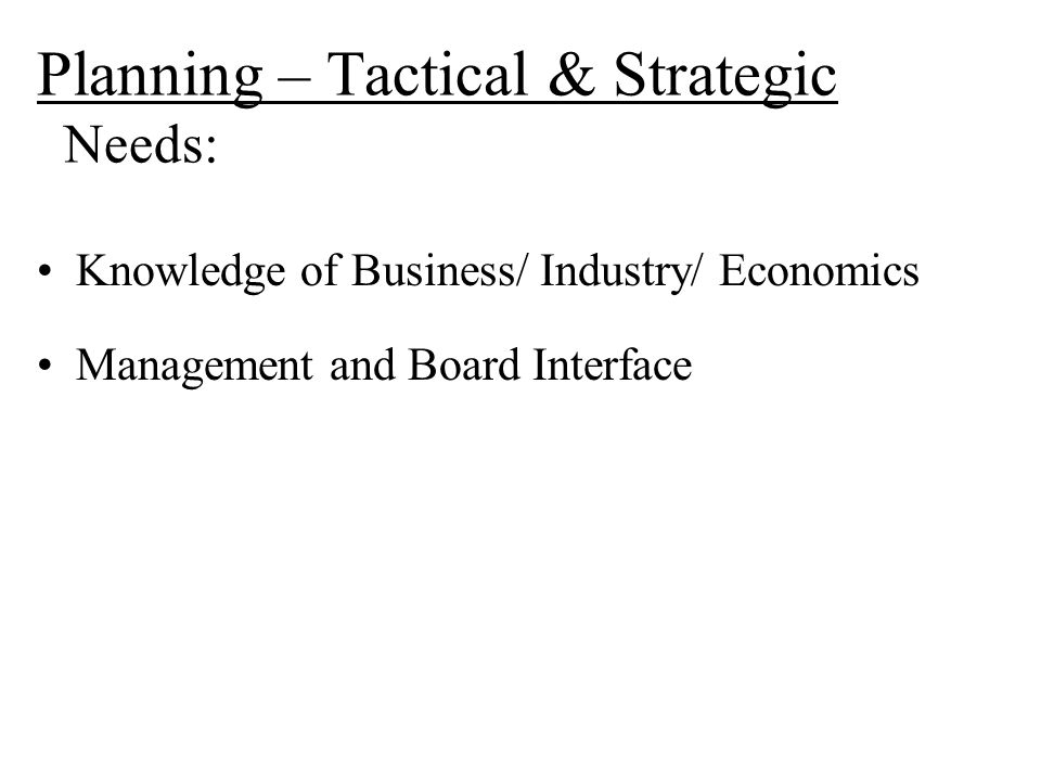 Planning – Tactical & Strategic Needs: Knowledge of Business/ Industry/ Economics Management and Board Interface