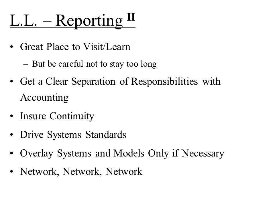 L.L. – Reporting II Great Place to Visit/Learn –But be careful not to stay too long Get a Clear Separation of Responsibilities with Accounting Insure