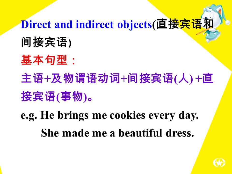 Direct and indirect objects( 直接宾语和 间接宾语 ) 基本句型: 主语 + 及物谓语动词 + 间接宾语 ( 人 ) + 直 接宾语 ( 事物 ) 。 e.g.