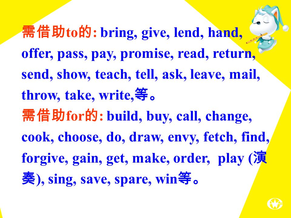 需借助 to 的 : bring, give, lend, hand, offer, pass, pay, promise, read, return, send, show, teach, tell, ask, leave, mail, throw, take, write, 等。 需借助 for 的 : build, buy, call, change, cook, choose, do, draw, envy, fetch, find, forgive, gain, get, make, order, play ( 演 奏 ), sing, save, spare, win 等。