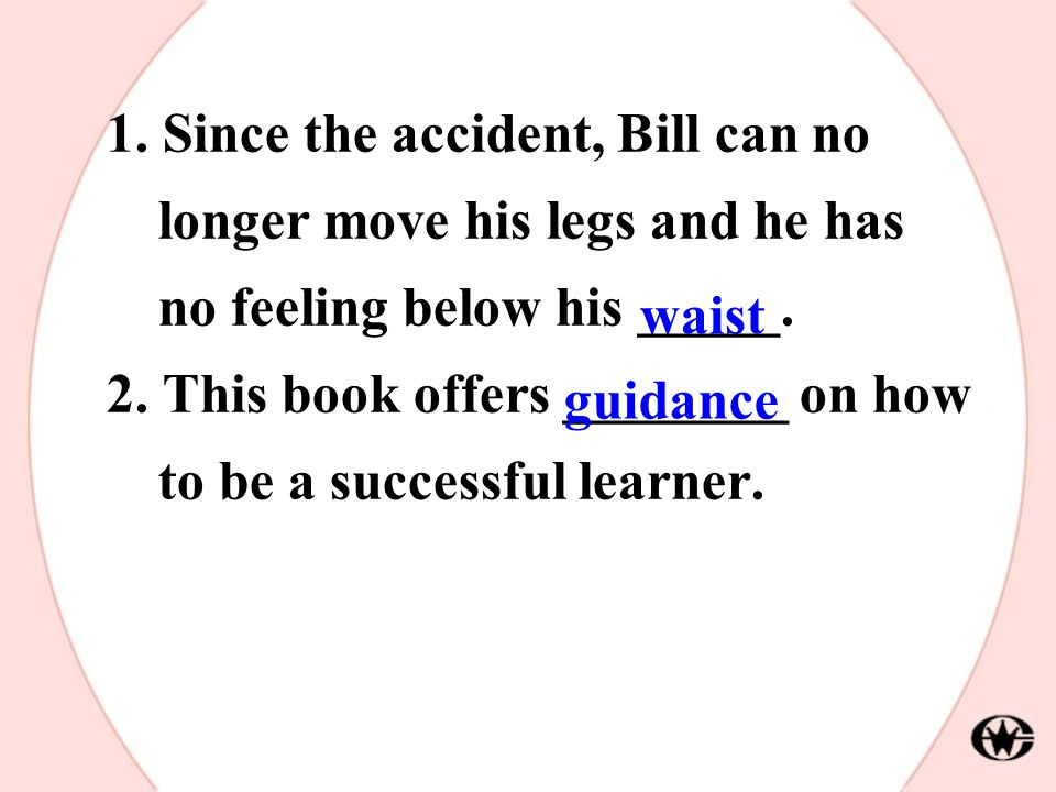 1. Since the accident, Bill can no longer move his legs and he has no feeling below his _____. 2. This book offers ________ on how to be a successful