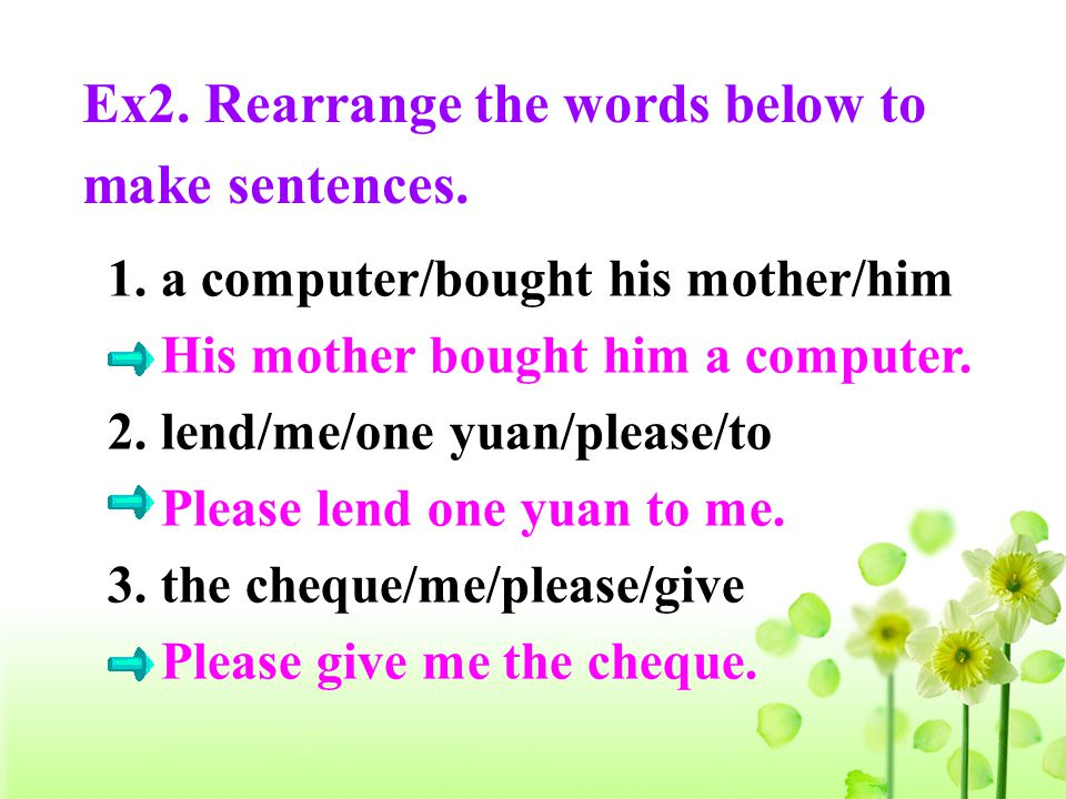 1. a computer/bought his mother/him His mother bought him a computer. 2. lend/me/one yuan/please/to Please lend one yuan to me. 3. the cheque/me/pleas