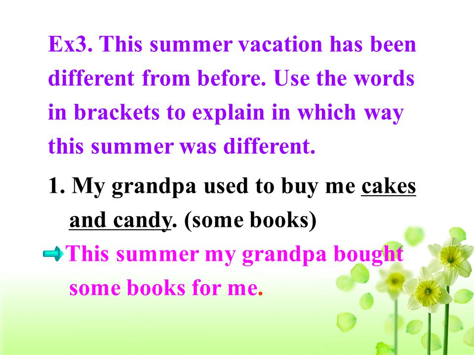 1. My grandpa used to buy me cakes and candy. (some books) This summer my grandpa bought some books for me. Ex3. This summer vacation has been differe
