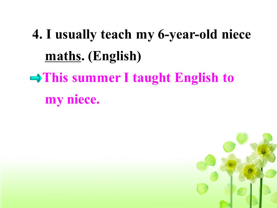 4. I usually teach my 6-year-old niece maths. (English) This summer I taught English to my niece.