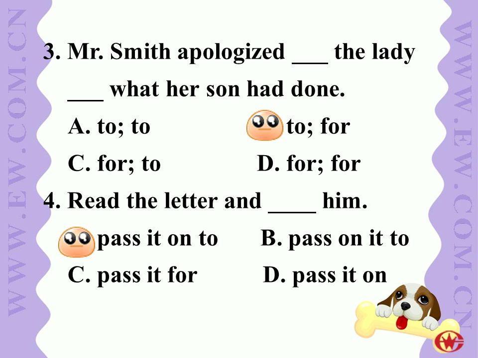 3. Mr. Smith apologized ___ the lady ___ what her son had done. A. to; to B. to; for C. for; to D. for; for 4. Read the letter and ____ him. A. pass i