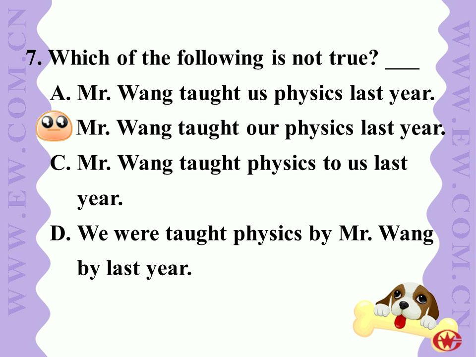 7. Which of the following is not true? ___ A. Mr. Wang taught us physics last year. B. Mr. Wang taught our physics last year. C. Mr. Wang taught physi