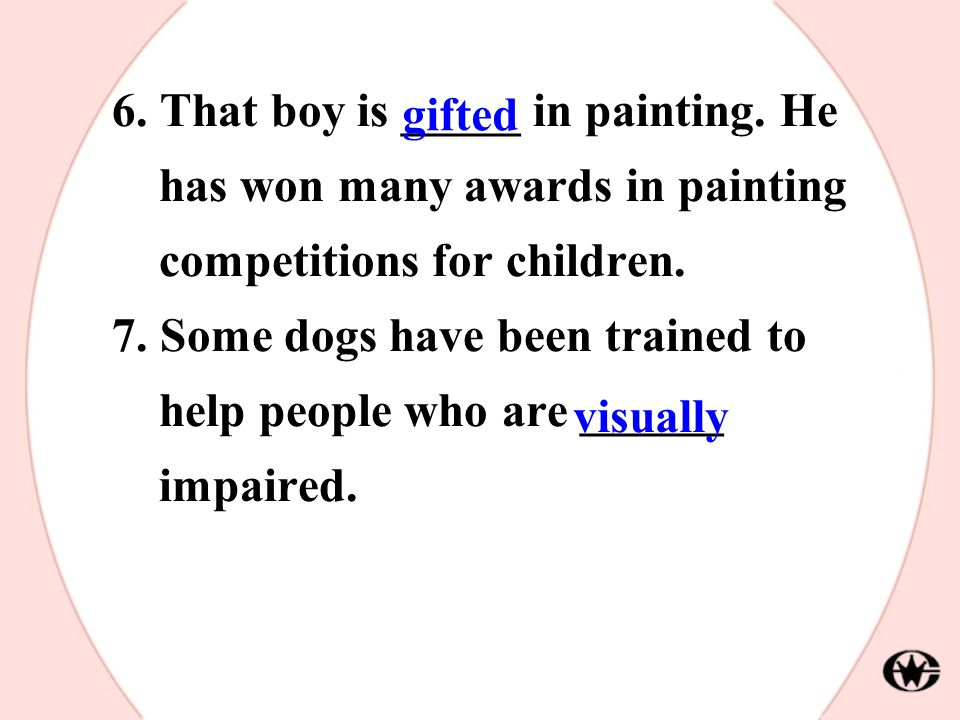6. That boy is _____ in painting. He has won many awards in painting competitions for children. 7. Some dogs have been trained to help people who are