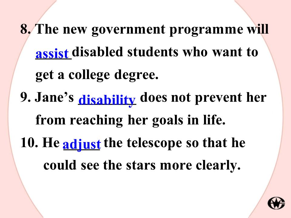 8. The new government programme will _____disabled students who want to get a college degree. 9. Jane's ________ does not prevent her from reaching he