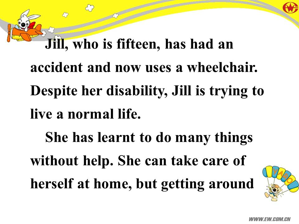 Jill, who is fifteen, has had an accident and now uses a wheelchair. Despite her disability, Jill is trying to live a normal life. She has learnt to d
