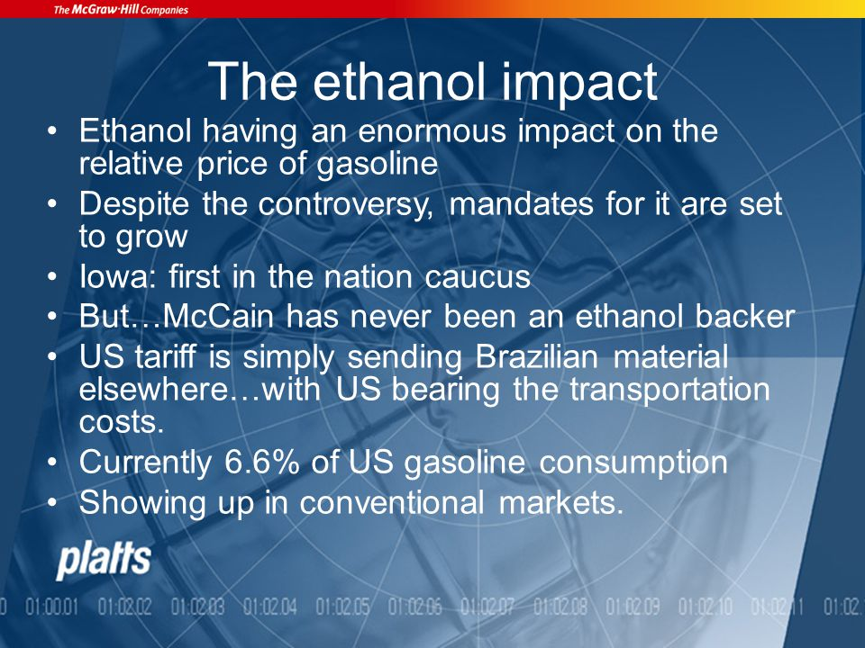 The ethanol impact Ethanol having an enormous impact on the relative price of gasoline Despite the controversy, mandates for it are set to grow Iowa: first in the nation caucus But…McCain has never been an ethanol backer US tariff is simply sending Brazilian material elsewhere…with US bearing the transportation costs.