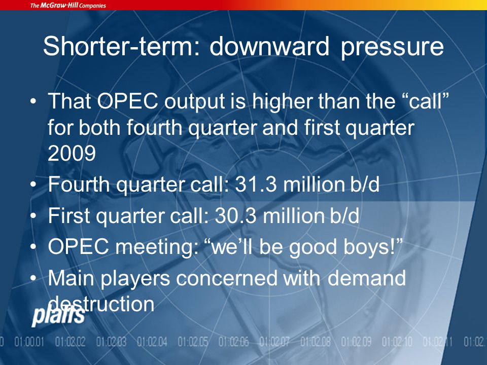 Shorter-term: downward pressure That OPEC output is higher than the call for both fourth quarter and first quarter 2009 Fourth quarter call: 31.3 million b/d First quarter call: 30.3 million b/d OPEC meeting: we'll be good boys! Main players concerned with demand destruction