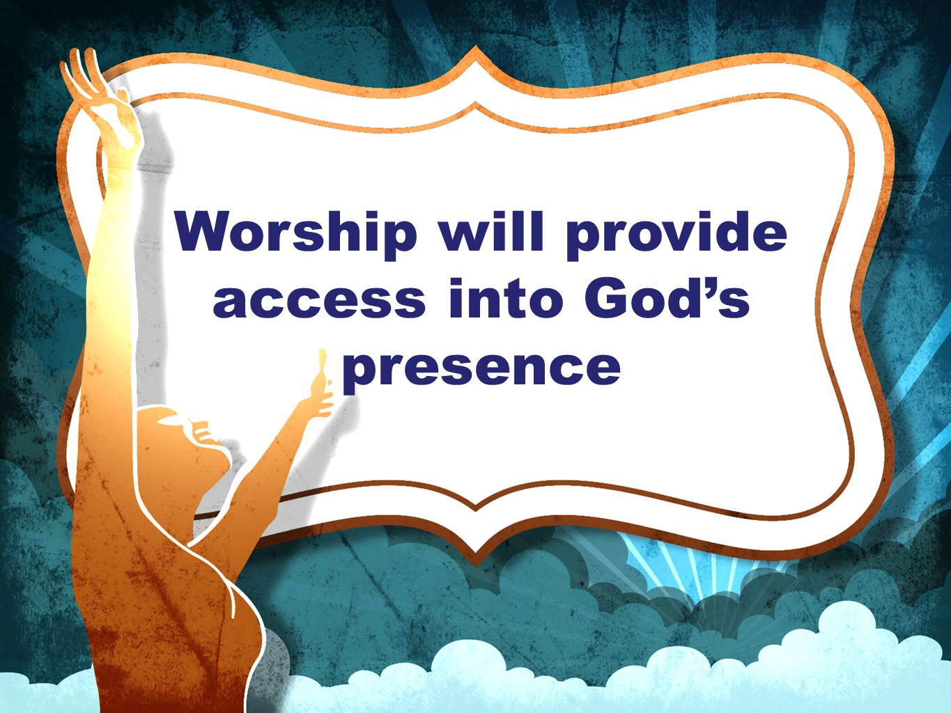 Worship will provide access into God's presence