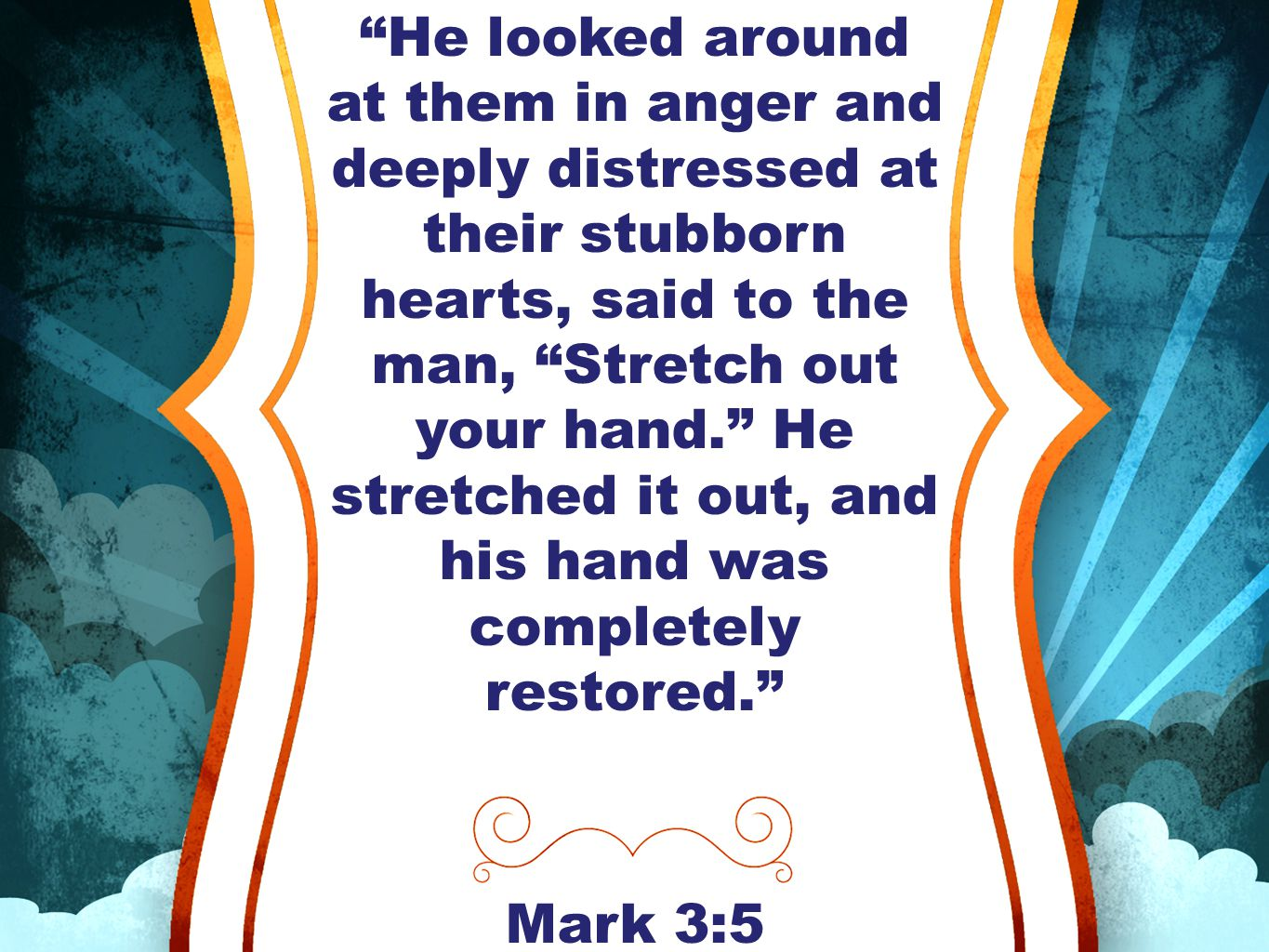 He looked around at them in anger and deeply distressed at their stubborn hearts, said to the man, Stretch out your hand. He stretched it out, and his hand was completely restored. Mark 3:5
