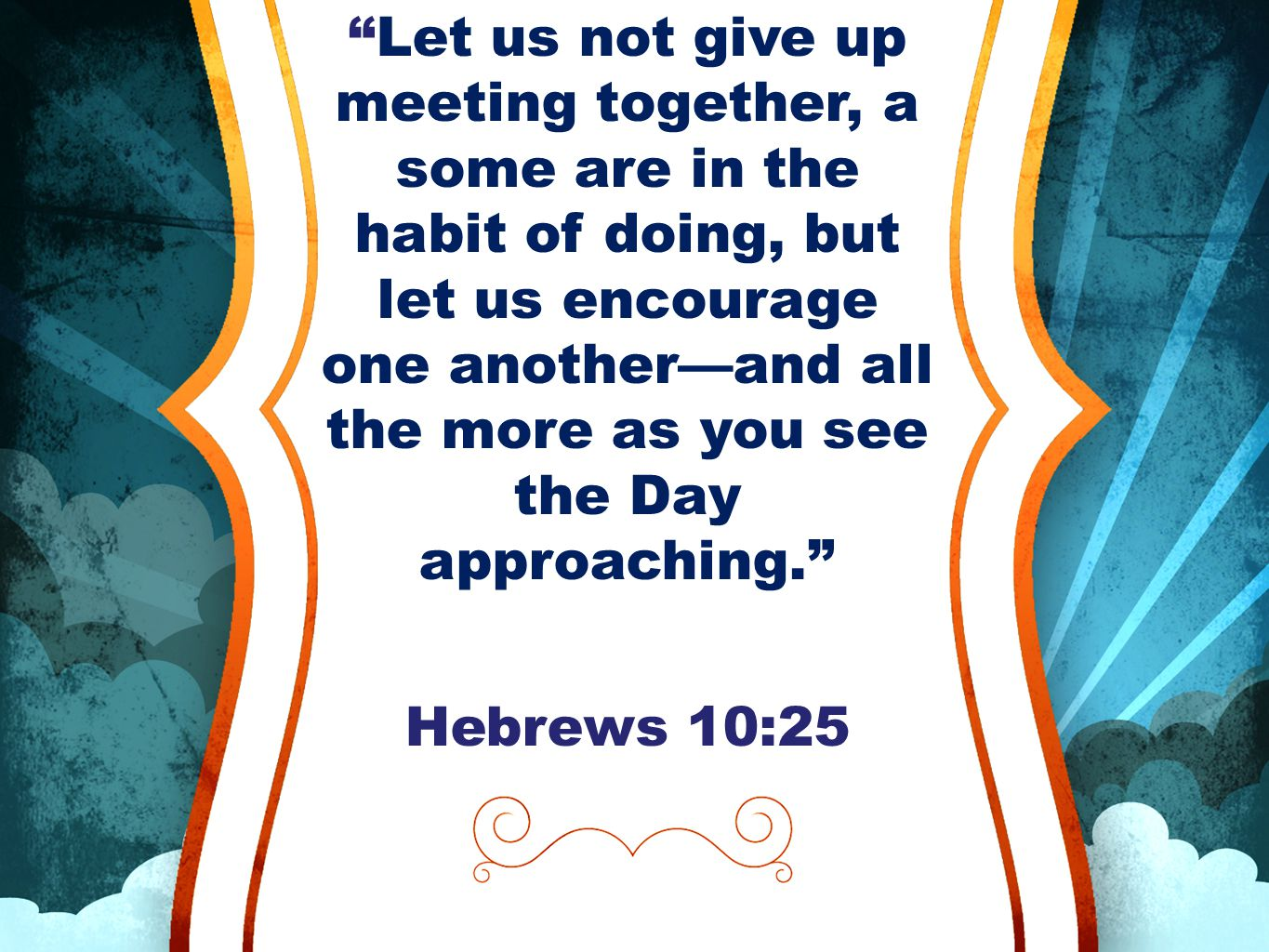 """""""Let us not give up meeting together, a some are in the habit of doing, but let us encourage one another—and all the more as you see the Day approachi"""