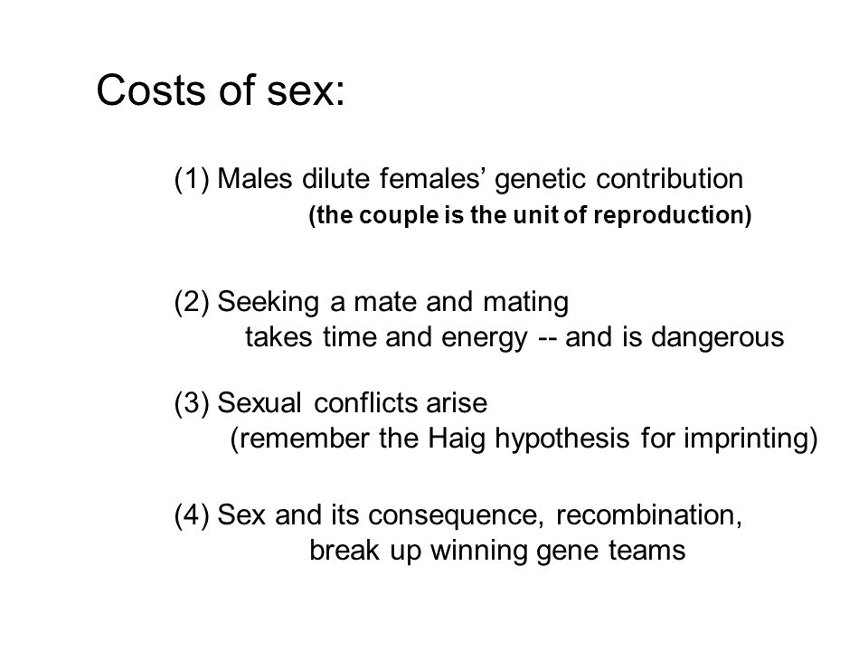 Costs of sex: (1) Males dilute females' genetic contribution (the couple is the unit of reproduction) (2) Seeking a mate and mating takes time and energy -- and is dangerous (3) Sexual conflicts arise (remember the Haig hypothesis for imprinting) (4) Sex and its consequence, recombination, break up winning gene teams