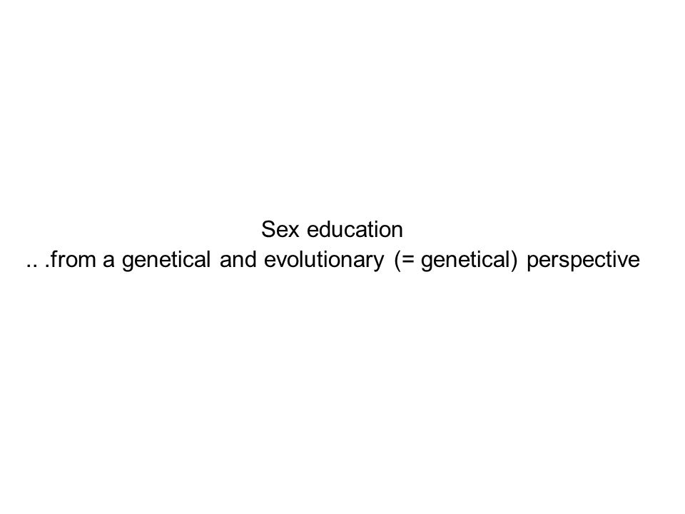 Sex education...from a genetical and evolutionary (= genetical) perspective