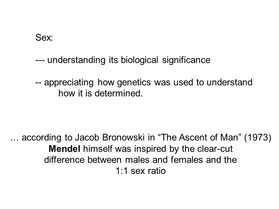 Sex: --- understanding its biological significance -- appreciating how genetics was used to understand how it is determined.