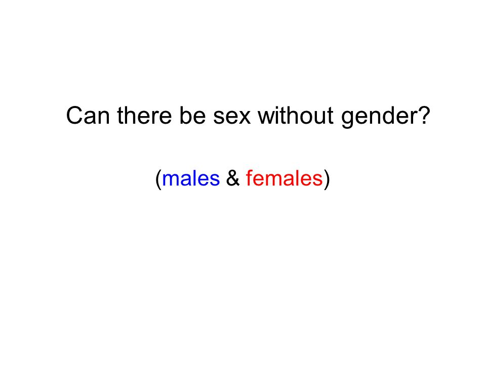 Can there be sex without gender? (males & females)