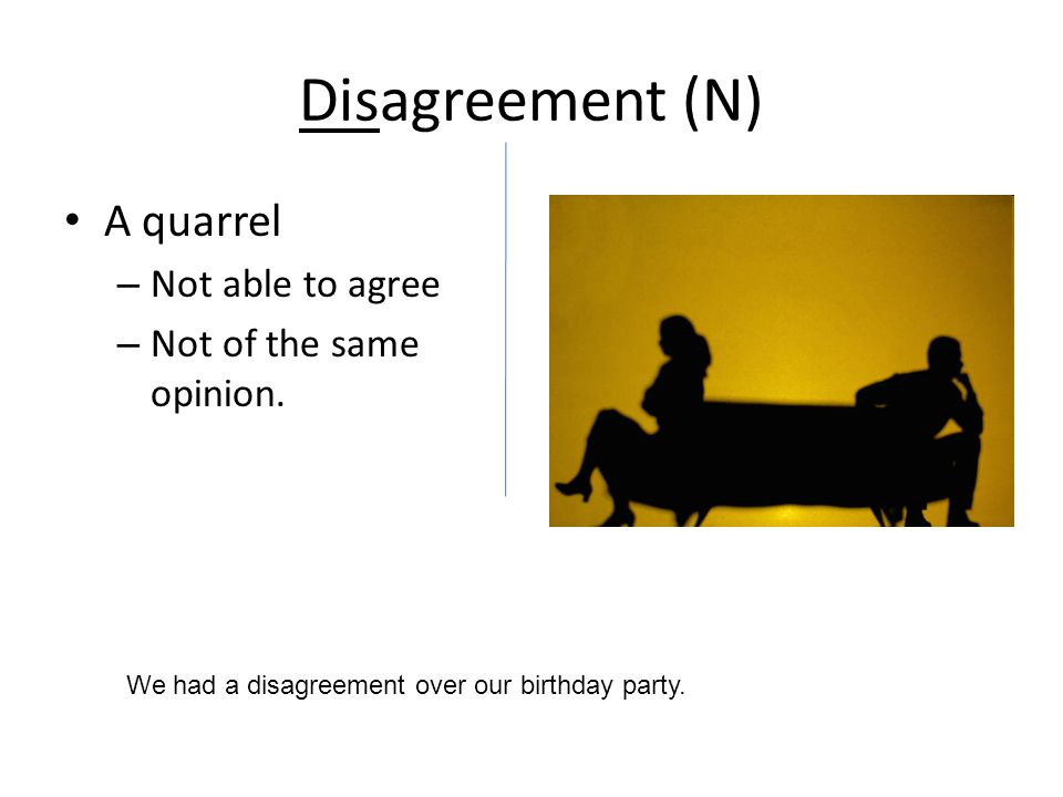 Disagreement (N) A quarrel – Not able to agree – Not of the same opinion.