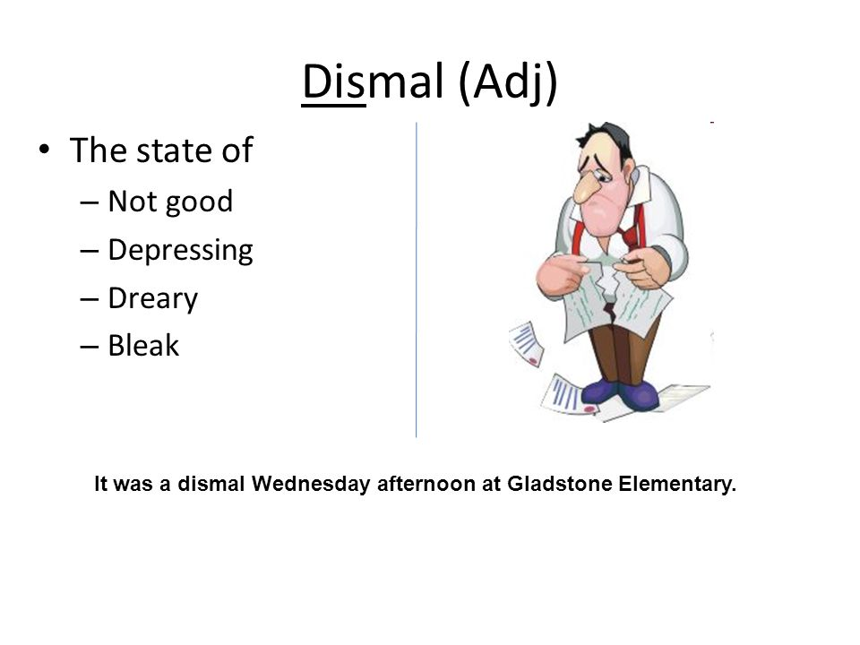 Dismal (Adj) The state of – Not good – Depressing – Dreary – Bleak It was a dismal Wednesday afternoon at Gladstone Elementary.