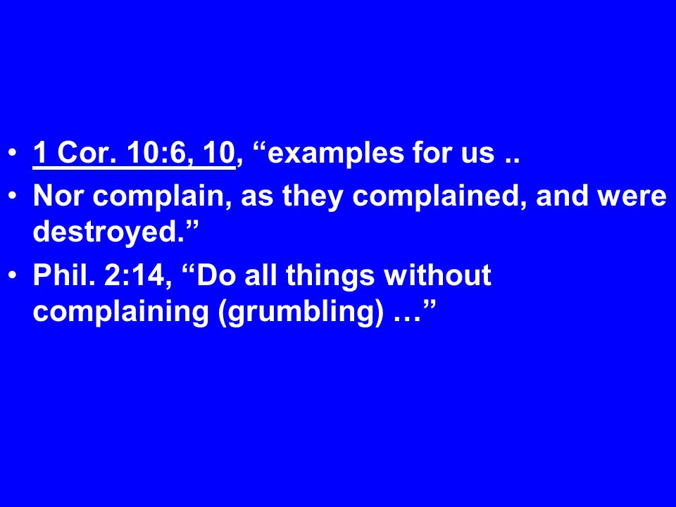 1 Cor. 10:6, 10, examples for us.. Nor complain, as they complained, and were destroyed. Phil.