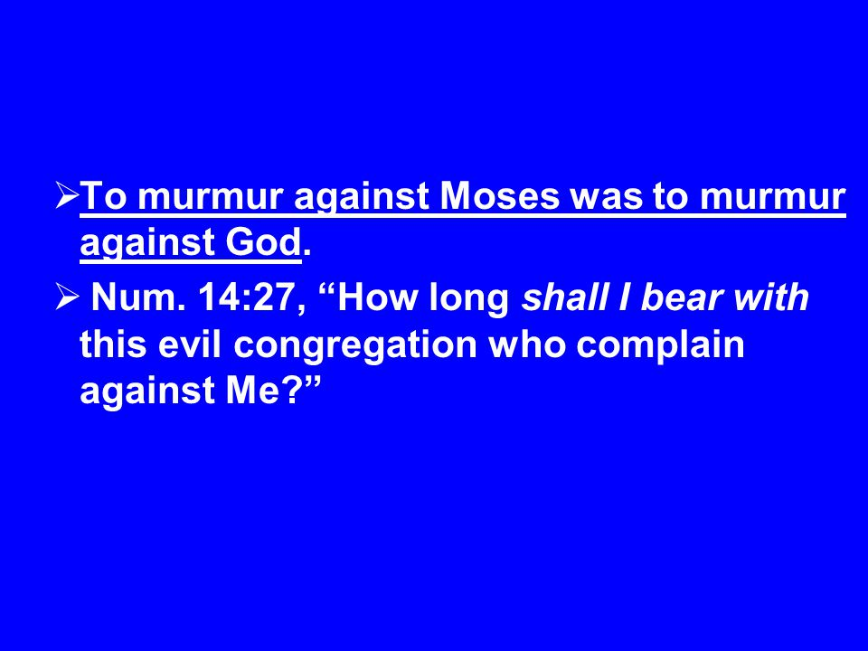  To murmur against Moses was to murmur against God.
