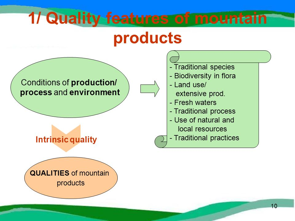 10 1/ Quality features of mountain products QUALITIES of mountain products Conditions of production/ process and environment Intrinsic quality - Traditional species - Biodiversity in flora - Land use/ extensive prod.