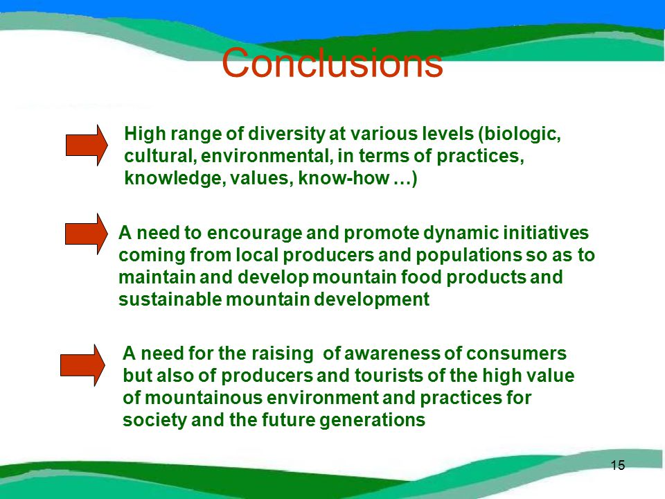 15 Conclusions High range of diversity at various levels (biologic, cultural, environmental, in terms of practices, knowledge, values, know-how …) A need for the raising of awareness of consumers but also of producers and tourists of the high value of mountainous environment and practices for society and the future generations A need to encourage and promote dynamic initiatives coming from local producers and populations so as to maintain and develop mountain food products and sustainable mountain development