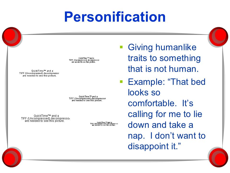 "Personification  Giving humanlike traits to something that is not human.  Example: ""That bed looks so comfortable. It's calling for me to lie down a"
