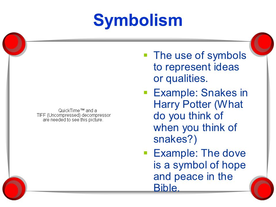 Symbolism  The use of symbols to represent ideas or qualities.  Example: Snakes in Harry Potter (What do you think of when you think of snakes?)  E