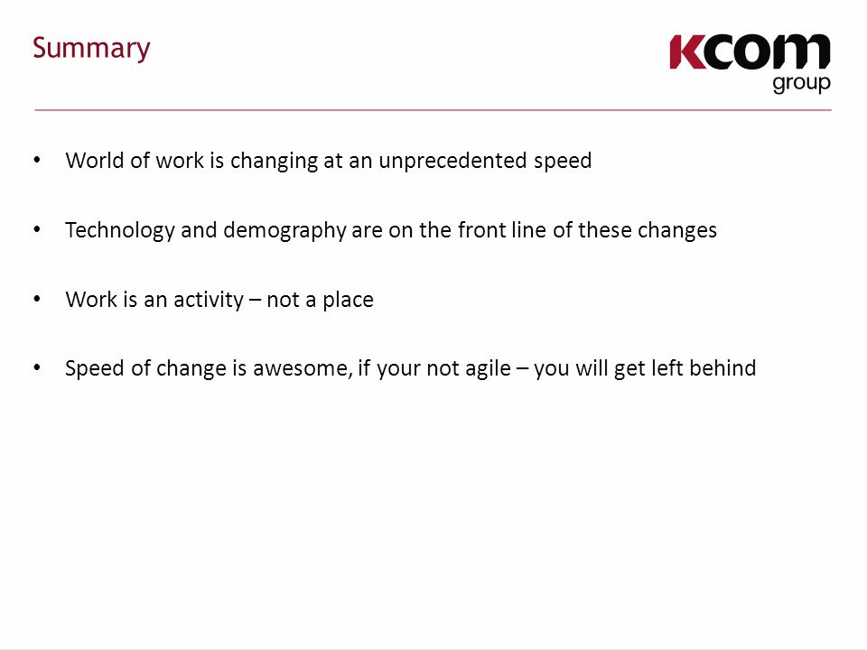Summary World of work is changing at an unprecedented speed Technology and demography are on the front line of these changes Work is an activity – not a place Speed of change is awesome, if your not agile – you will get left behind