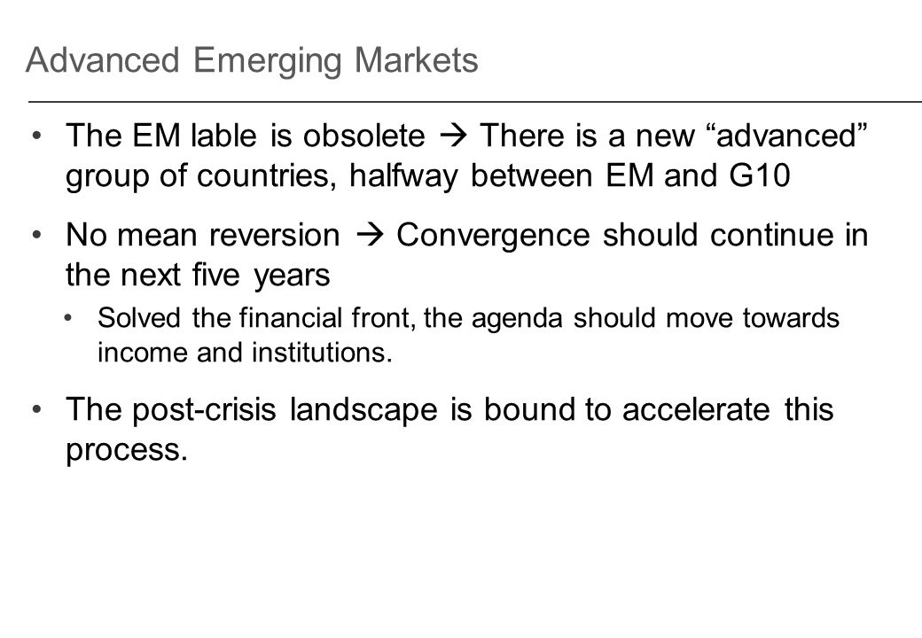 Advanced Emerging Markets The EM lable is obsolete  There is a new advanced group of countries, halfway between EM and G10 No mean reversion  Convergence should continue in the next five years Solved the financial front, the agenda should move towards income and institutions.