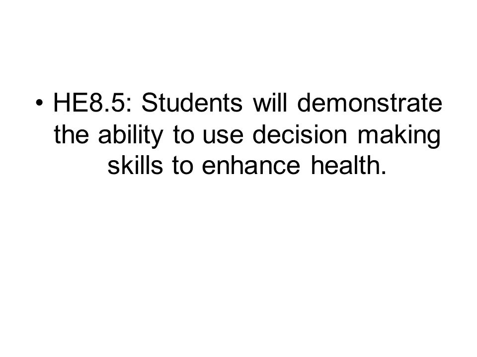 HE8.5: Students will demonstrate the ability to use decision making skills to enhance health.