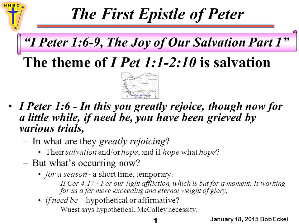 The First Epistle of Peter January 18, 2015 Bob Eckel 2 I Peter 1:6-9, The Joy of Our Salvation Part 1 They have been grieved - in heaviness (aorist passive) by various trials (temptations) –What kind of trials.