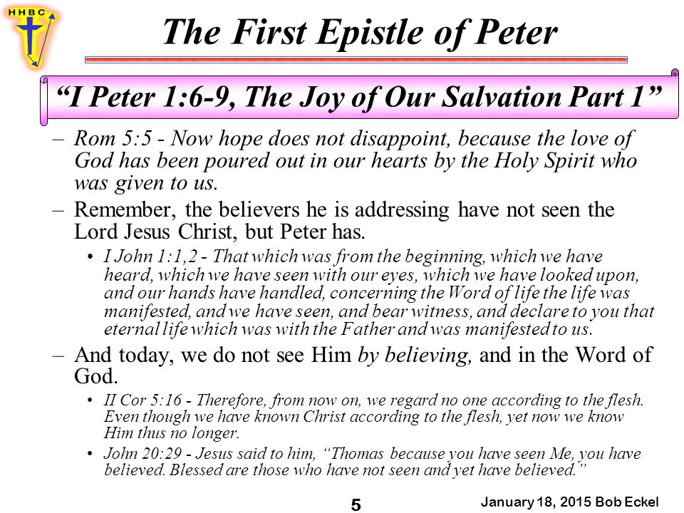 "The First Epistle of Peter January 18, 2015 Bob Eckel 5 ""I Peter 1:6-9, The Joy of Our Salvation Part 1"" –Rom 5:5 - Now hope does not disappoint, beca"