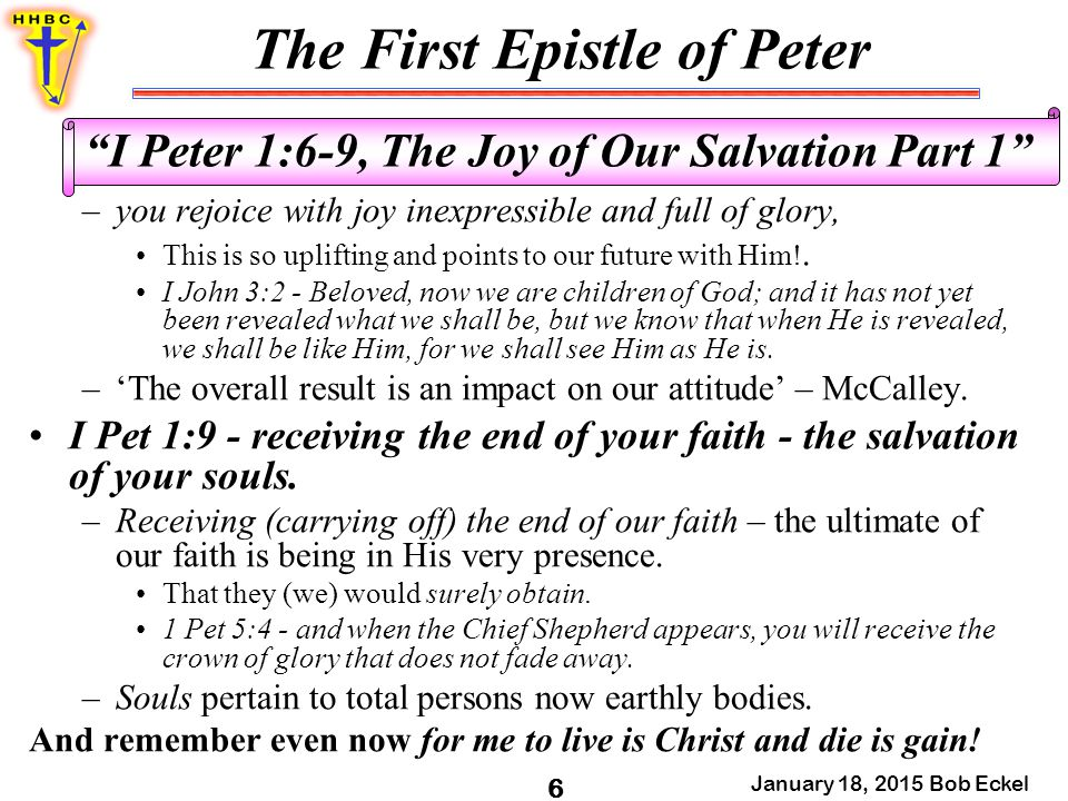 "The First Epistle of Peter January 18, 2015 Bob Eckel 6 ""I Peter 1:6-9, The Joy of Our Salvation Part 1"" –you rejoice with joy inexpressible and full"