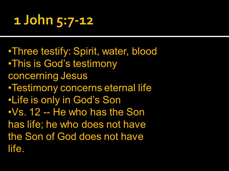 Three testify: Spirit, water, blood This is God's testimony concerning Jesus Testimony concerns eternal life Life is only in God's Son Vs.