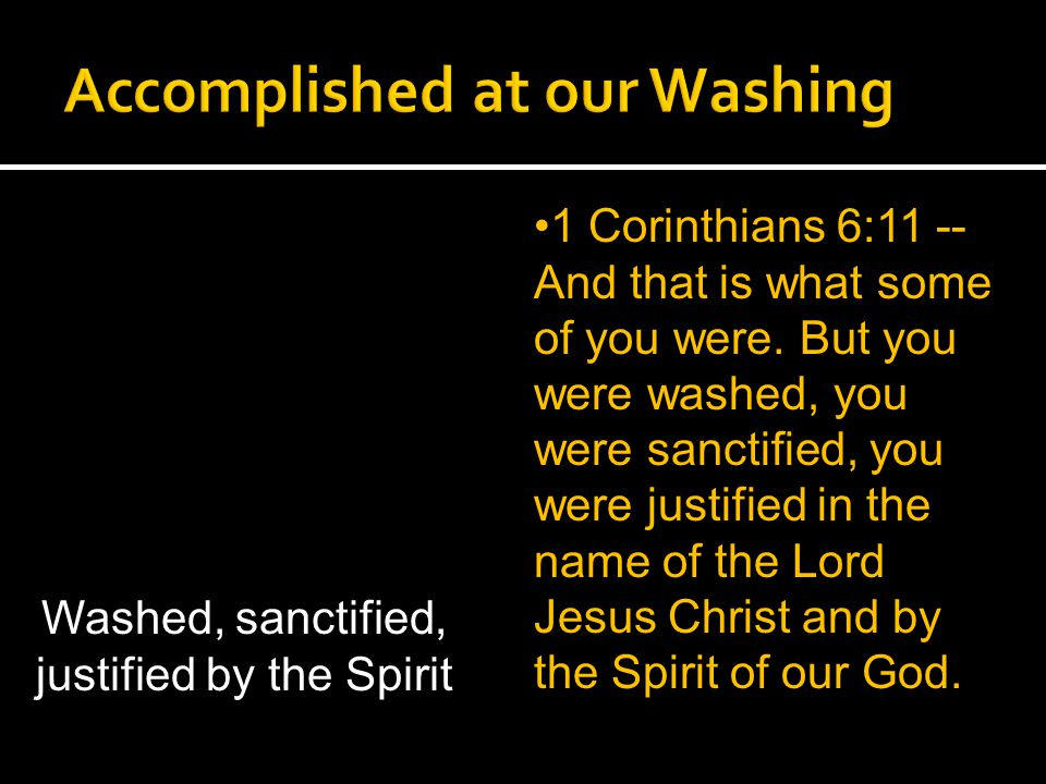 1 Corinthians 6:11 -- And that is what some of you were. But you were washed, you were sanctified, you were justified in the name of the Lord Jesus Ch