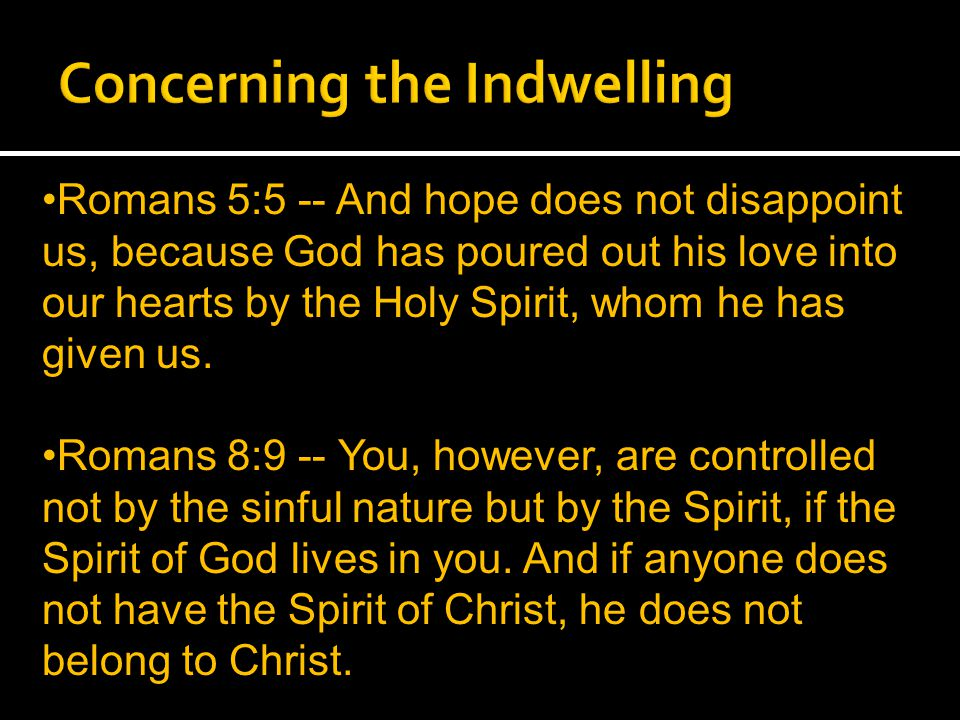 Romans 5:5 -- And hope does not disappoint us, because God has poured out his love into our hearts by the Holy Spirit, whom he has given us.