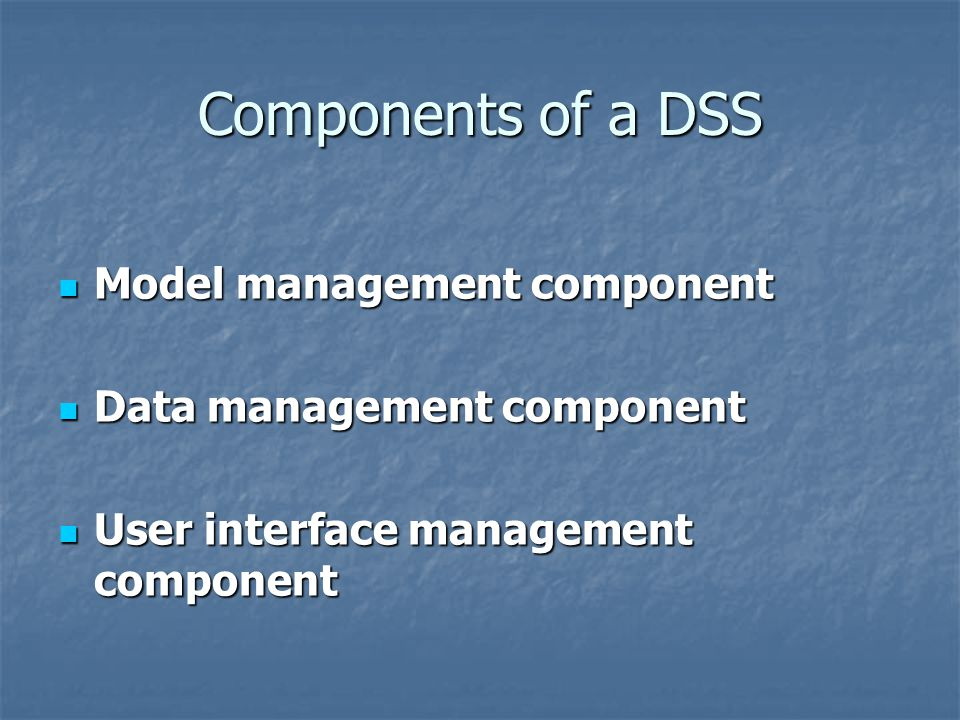 Components of a DSS Model management component Model management component Data management component Data management component User interface management component User interface management component