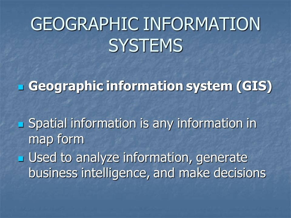 GEOGRAPHIC INFORMATION SYSTEMS Geographic information system (GIS) Geographic information system (GIS) Spatial information is any information in map form Spatial information is any information in map form Used to analyze information, generate business intelligence, and make decisions Used to analyze information, generate business intelligence, and make decisions