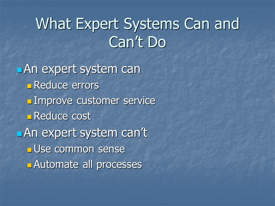 What Expert Systems Can and Can't Do An expert system can An expert system can Reduce errors Reduce errors Improve customer service Improve customer service Reduce cost Reduce cost An expert system can't An expert system can't Use common sense Use common sense Automate all processes Automate all processes