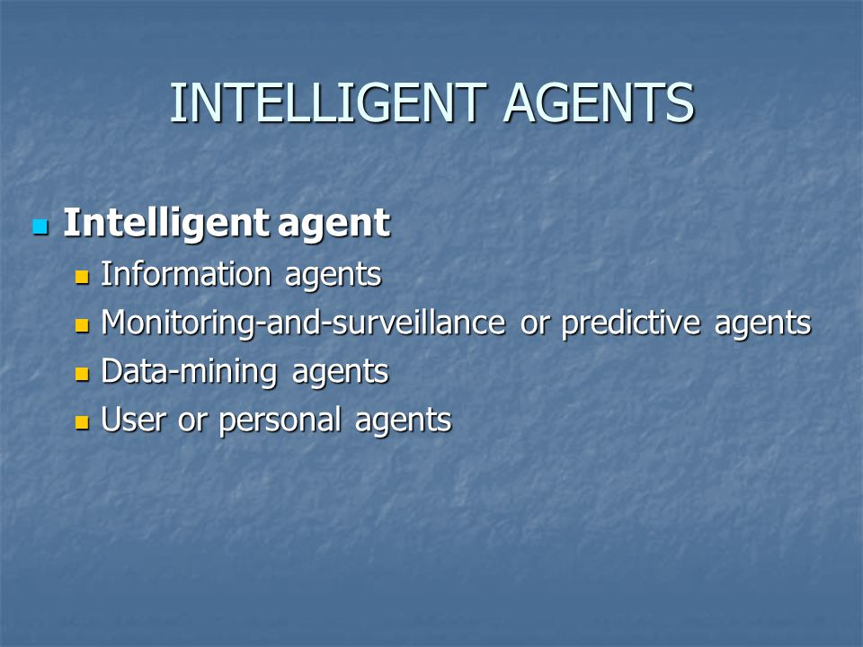 INTELLIGENT AGENTS Intelligent agent Intelligent agent Information agents Information agents Monitoring-and-surveillance or predictive agents Monitoring-and-surveillance or predictive agents Data-mining agents Data-mining agents User or personal agents User or personal agents
